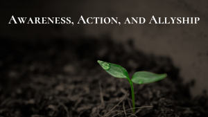 Awareness, Action, and Allyship